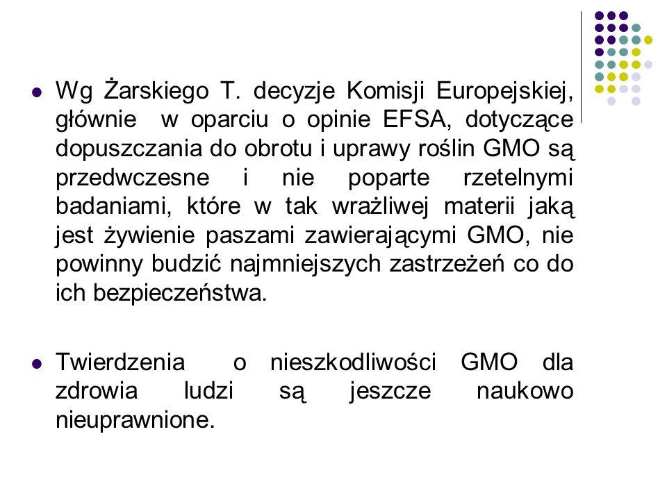 Wg Żarskiego T. decyzje Komisji Europejskiej, głównie w oparciu o opinie EFSA, dotyczące dopuszczania do obrotu i uprawy roślin GMO są przedwczesne i nie poparte rzetelnymi badaniami, które w tak wrażliwej materii jaką jest żywienie paszami zawierającymi GMO, nie powinny budzić najmniejszych zastrzeżeń co do ich bezpieczeństwa.
