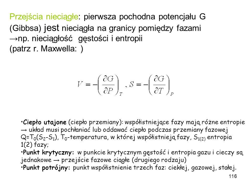 Przejścia nieciągłe: pierwsza pochodna potencjału G (Gibbsa) jest nieciągła na granicy pomiędzy fazami →np. nieciągłość gęstości i entropii (patrz r. Maxwella: )