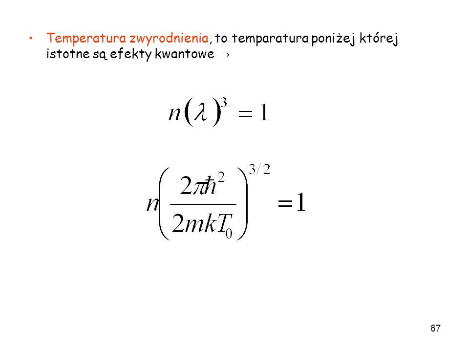 Temperatura zwyrodnienia, to temparatura poniżej której istotne są efekty kwantowe →