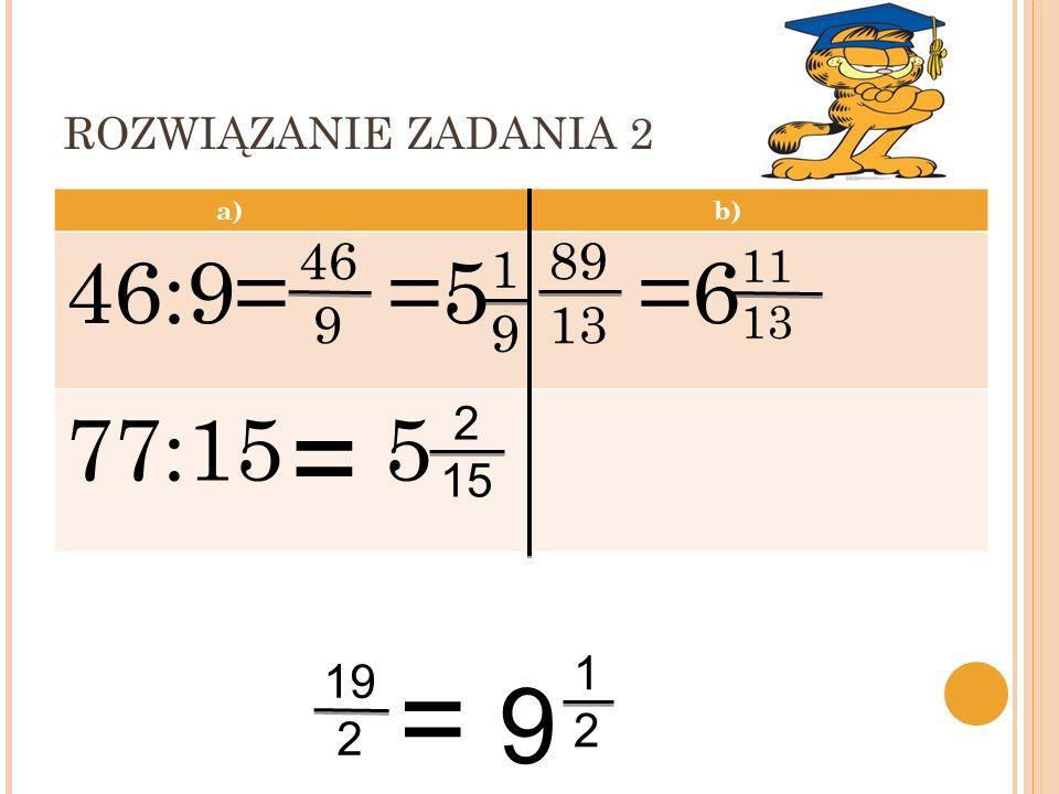 ROZWIĄZANIE ZADANIA 2 a) b) 46:9= =5 =6 77:15 5 46 9 89 13 19 11 13 = 2 15 12 19 2 = 9 20