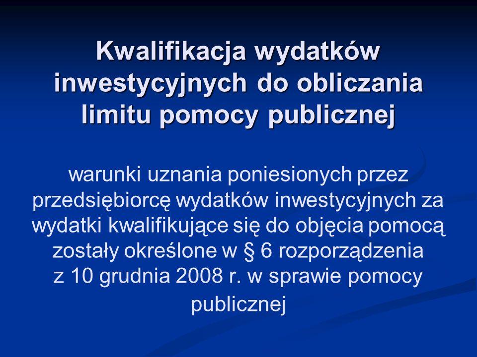 Kwalifikacja wydatków inwestycyjnych do obliczania limitu pomocy publicznej warunki uznania poniesionych przez przedsiębiorcę wydatków inwestycyjnych za wydatki kwalifikujące się do objęcia pomocą zostały określone w § 6 rozporządzenia z 10 grudnia 2008 r.