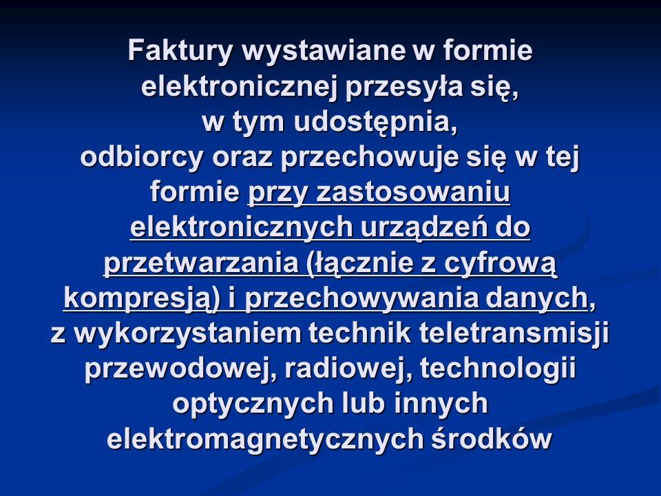 Faktury wystawiane w formie elektronicznej przesyła się, w tym udostępnia, odbiorcy oraz przechowuje się w tej formie przy zastosowaniu elektronicznych urządzeń do przetwarzania (łącznie z cyfrową kompresją) i przechowywania danych, z wykorzystaniem technik teletransmisji przewodowej, radiowej, technologii optycznych lub innych elektromagnetycznych środków