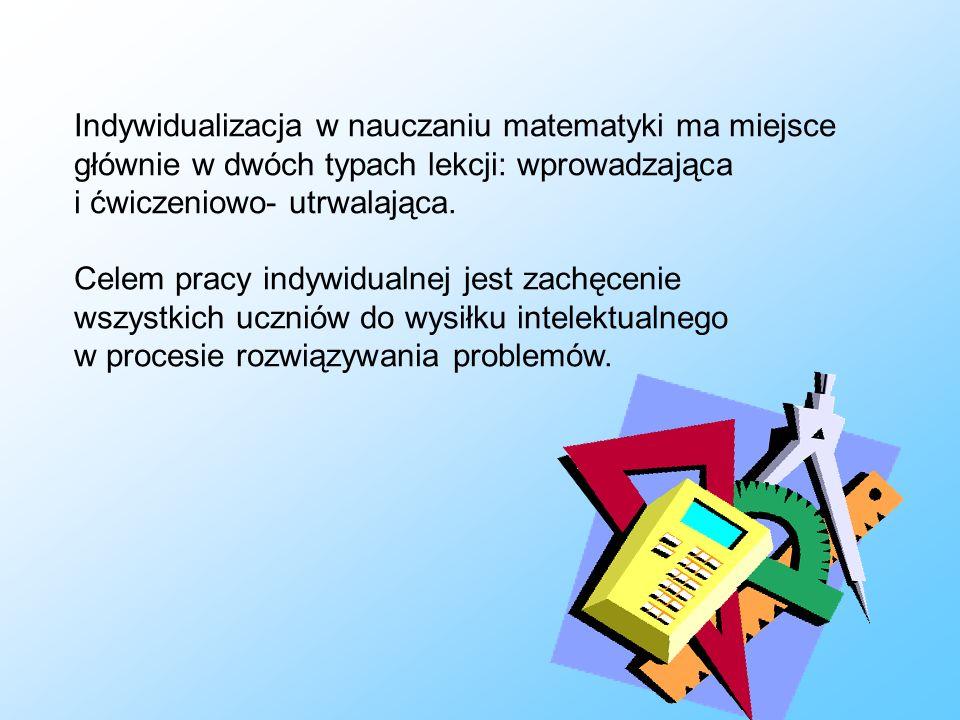 Indywidualizacja w nauczaniu matematyki ma miejsce głównie w dwóch typach lekcji: wprowadzająca i ćwiczeniowo- utrwalająca.