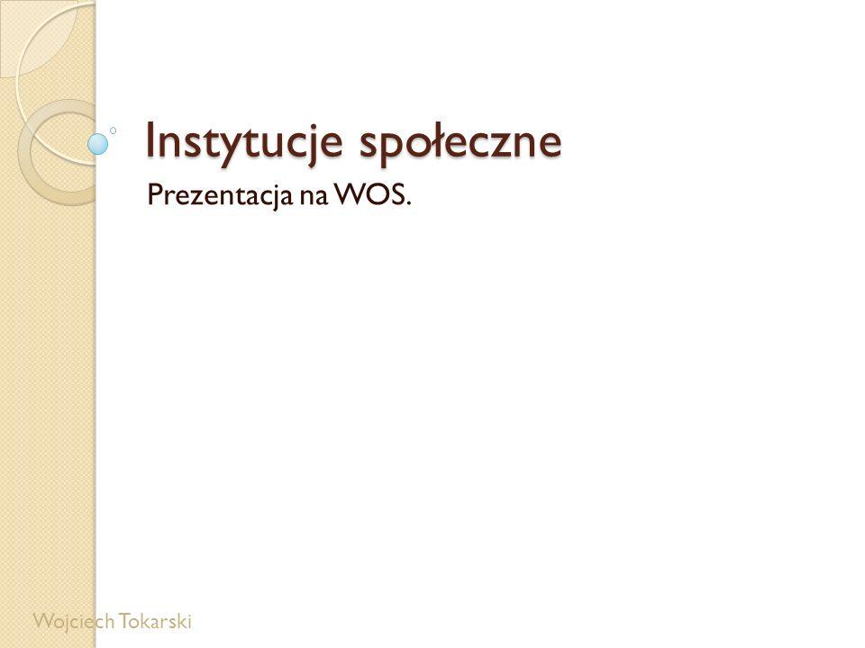 Instytucje społeczne Prezentacja na WOS. Wojciech Tokarski