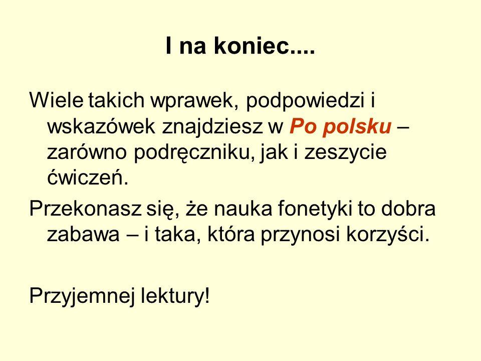 I na koniec....Wiele takich wprawek, podpowiedzi i wskazówek znajdziesz w Po polsku – zarówno podręczniku, jak i zeszycie ćwiczeń.