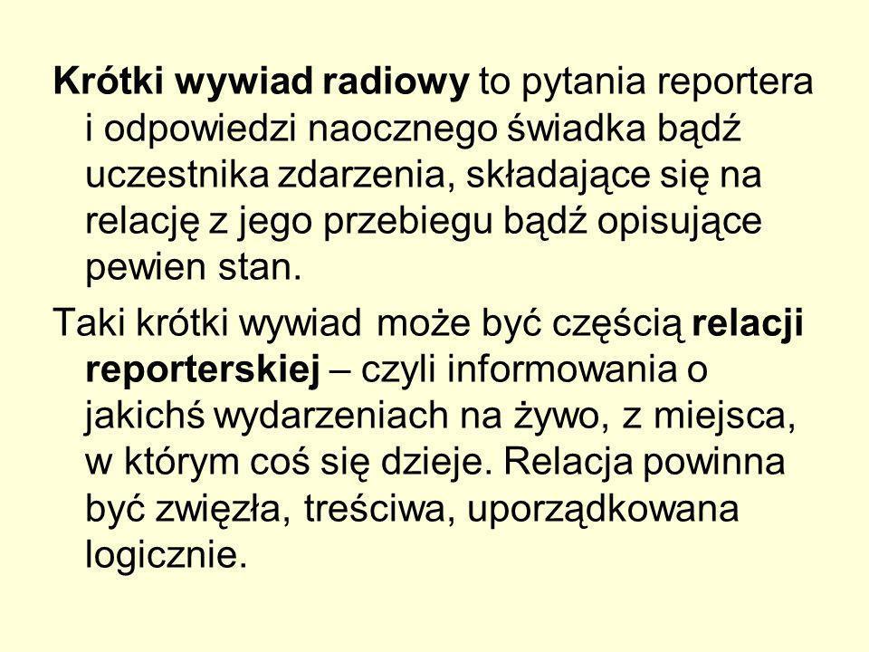 Krótki wywiad radiowy to pytania reportera i odpowiedzi naocznego świadka bądź uczestnika zdarzenia, składające się na relację z jego przebiegu bądź opisujące pewien stan.
