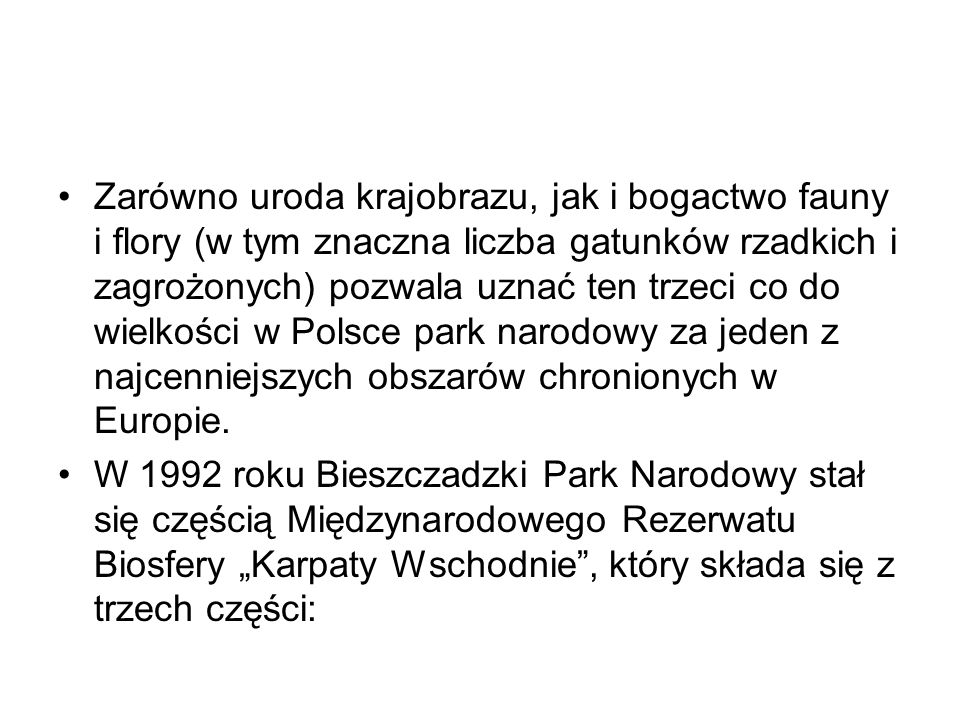 Zarówno uroda krajobrazu, jak i bogactwo fauny i flory (w tym znaczna liczba gatunków rzadkich i zagrożonych) pozwala uznać ten trzeci co do wielkości w Polsce park narodowy za jeden z najcenniejszych obszarów chronionych w Europie.