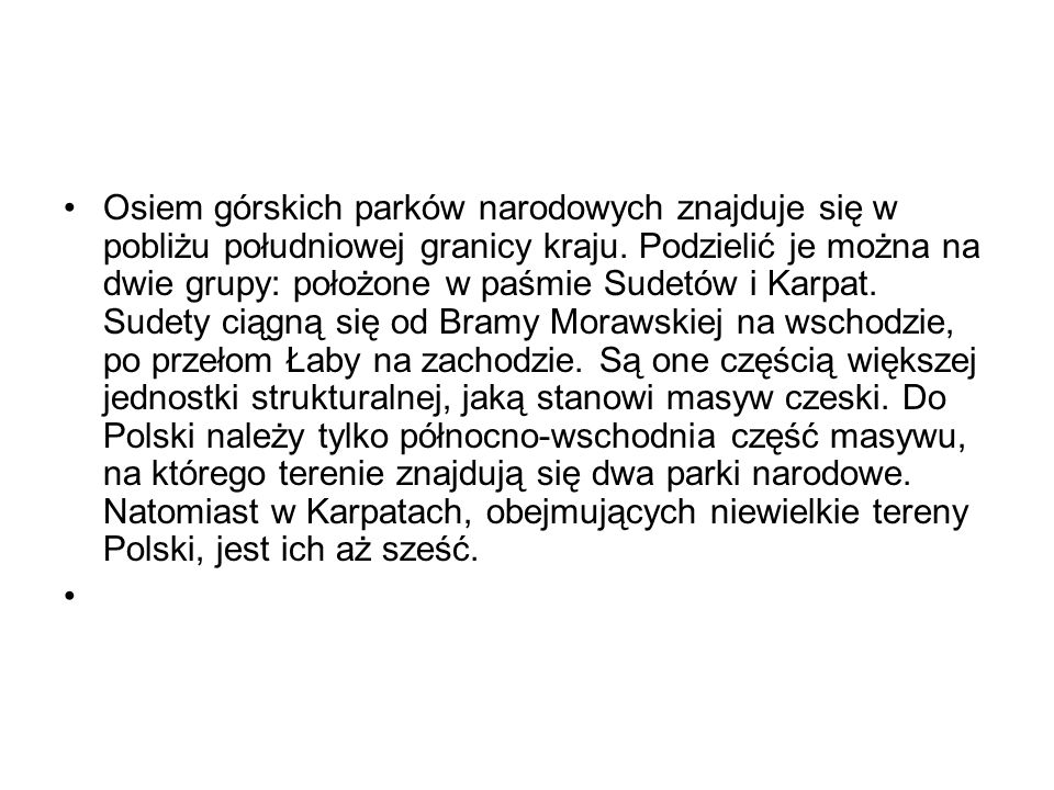 Osiem górskich parków narodowych znajduje się w pobliżu południowej granicy kraju. Podzielić je można na dwie grupy: położone w paśmie Sudetów i Karpat. Sudety ciągną się od Bramy Morawskiej na wschodzie, po przełom Łaby na zachodzie. Są one częścią większej jednostki strukturalnej, jaką stanowi masyw czeski. Do Polski należy tylko północno-wschodnia część masywu, na którego terenie znajdują się dwa parki narodowe. Natomiast w Karpatach, obejmujących niewielkie tereny Polski, jest ich aż sześć.