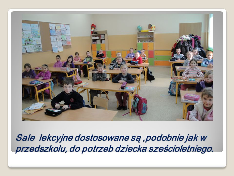 Sale lekcyjne dostosowane są ,podobnie jak w przedszkolu, do potrzeb dziecka sześcioletniego.