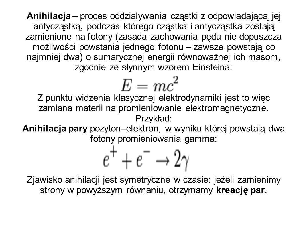 Anihilacja – proces oddziaływania cząstki z odpowiadającą jej antycząstką, podczas którego cząstka i antycząstka zostają zamienione na fotony (zasada zachowania pędu nie dopuszcza możliwości powstania jednego fotonu – zawsze powstają co najmniej dwa) o sumarycznej energii równoważnej ich masom, zgodnie ze słynnym wzorem Einsteina: