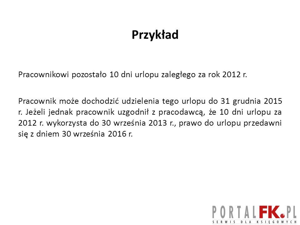 Przykład Pracownikowi pozostało 10 dni urlopu zaległego za rok 2012 r.