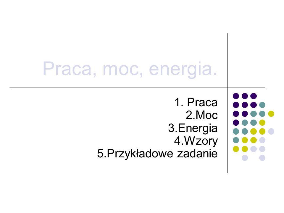 1. Praca 2.Moc 3.Energia 4.Wzory 5.Przykładowe zadanie