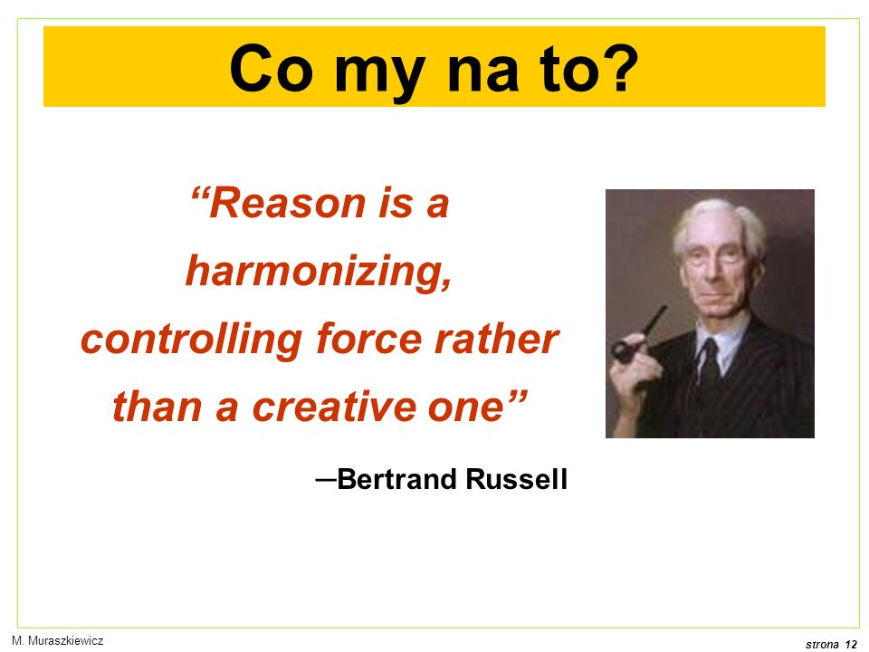 Co my na to Reason is a harmonizing, controlling force rather than a creative one ─Bertrand Russell.