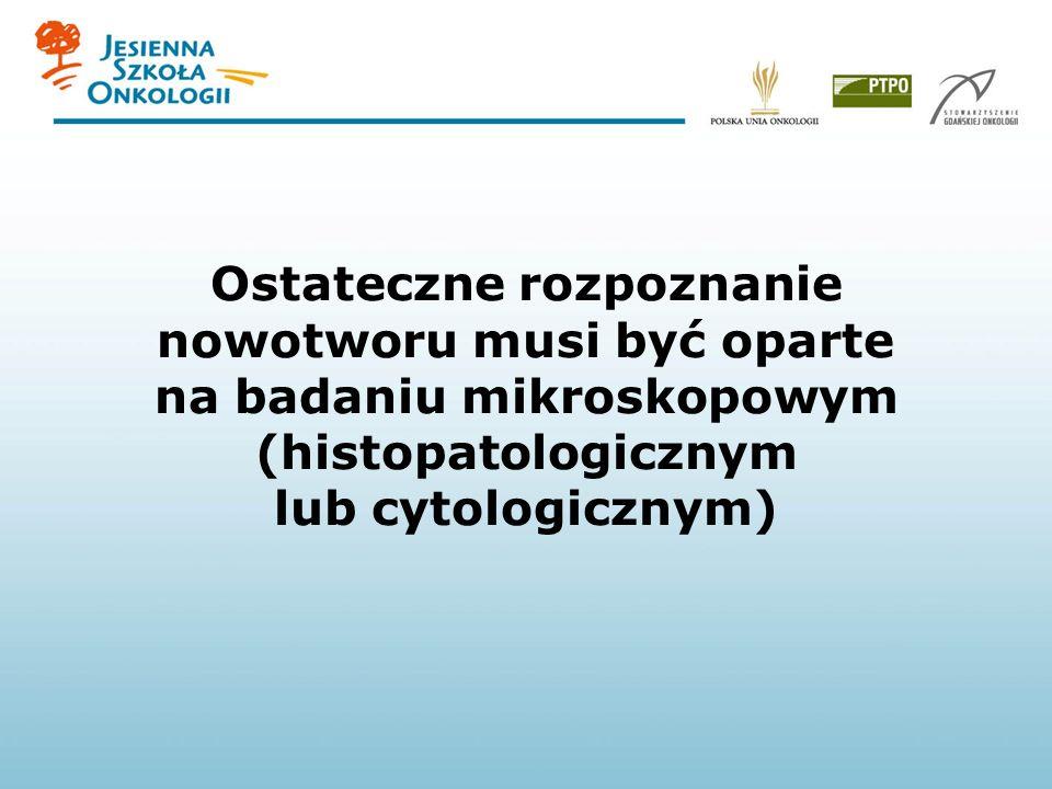 Ostateczne rozpoznanie nowotworu musi być oparte na badaniu mikroskopowym (histopatologicznym lub cytologicznym)