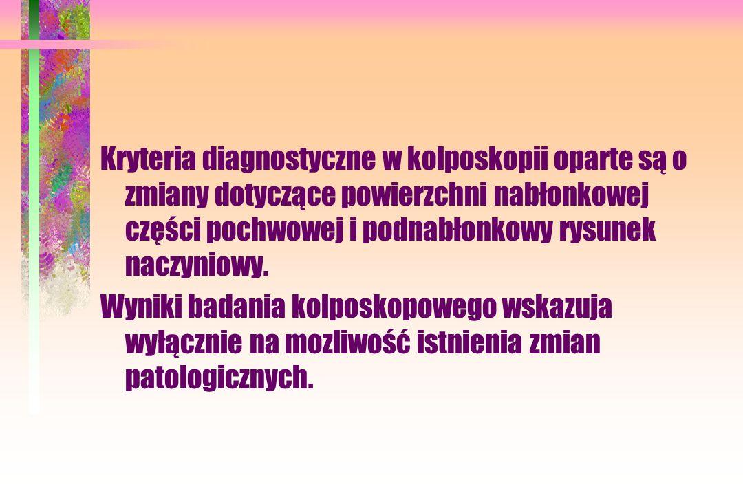 Kryteria diagnostyczne w kolposkopii oparte są o zmiany dotyczące powierzchni nabłonkowej części pochwowej i podnabłonkowy rysunek naczyniowy.