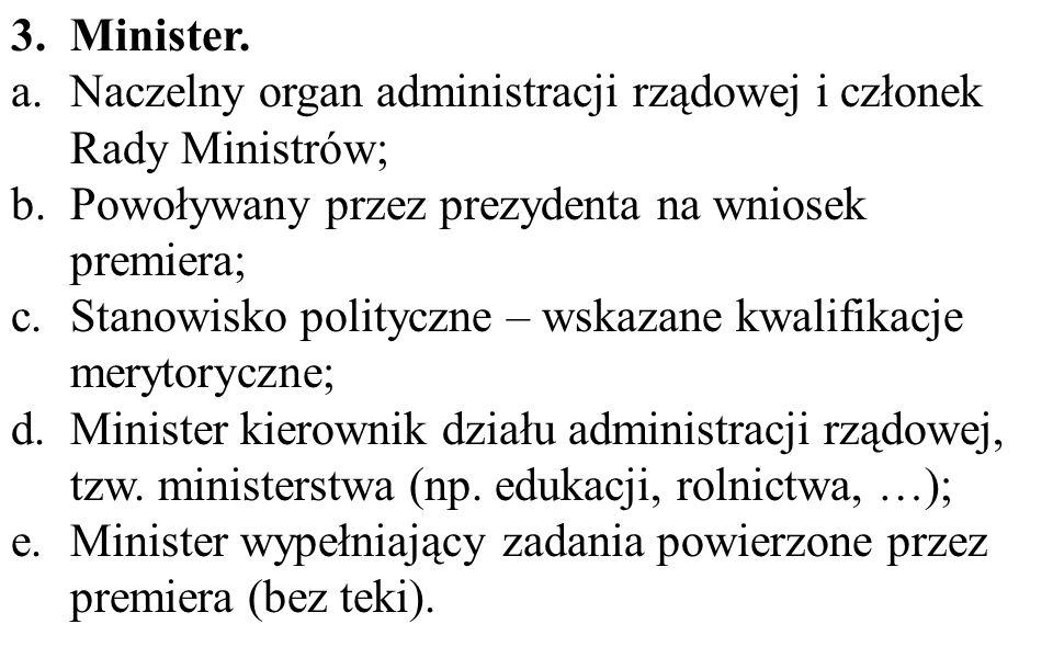 Minister. Naczelny organ administracji rządowej i członek Rady Ministrów; Powoływany przez prezydenta na wniosek premiera;