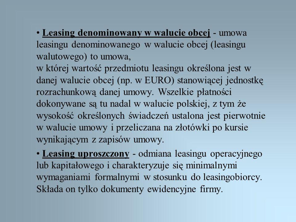 • Leasing denominowany w walucie obcej - umowa leasingu denominowanego w walucie obcej (leasingu walutowego) to umowa, w której wartość przedmiotu leasingu określona jest w danej walucie obcej (np. w EURO) stanowiącej jednostkę rozrachunkową danej umowy. Wszelkie płatności dokonywane są tu nadal w walucie polskiej, z tym że wysokość określonych świadczeń ustalona jest pierwotnie w walucie umowy i przeliczana na złotówki po kursie wynikającym z zapisów umowy.