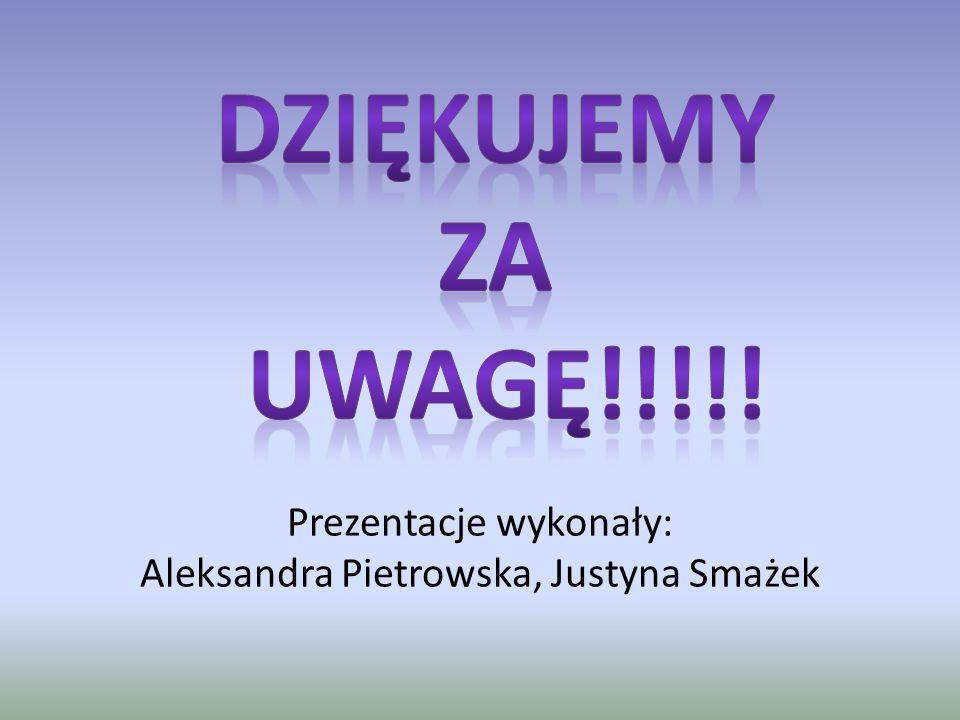 Prezentacje wykonały: Aleksandra Pietrowska, Justyna Smażek