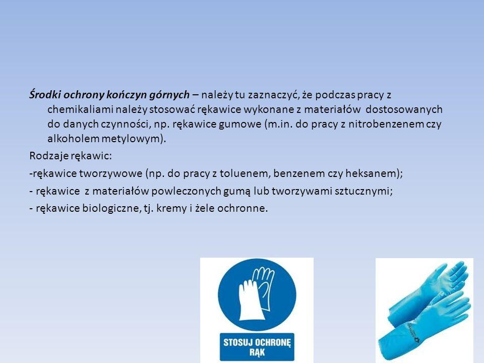 Środki ochrony kończyn górnych – należy tu zaznaczyć, że podczas pracy z chemikaliami należy stosować rękawice wykonane z materiałów dostosowanych do danych czynności, np.