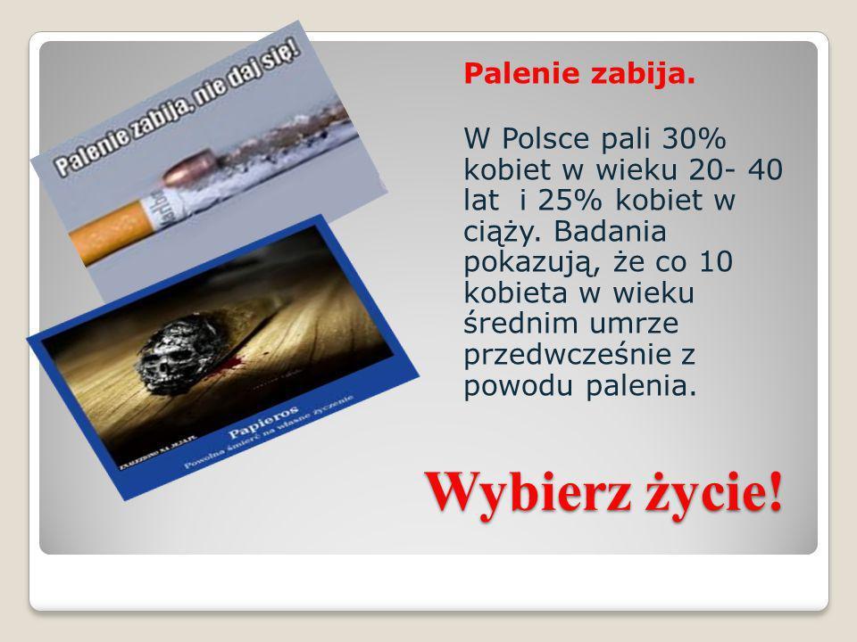 Palenie zabija. W Polsce pali 30% kobiet w wieku 20- 40 lat i 25% kobiet w ciąży. Badania pokazują, że co 10 kobieta w wieku średnim umrze przedwcześnie z powodu palenia.