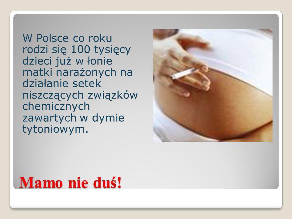 W Polsce co roku rodzi się 100 tysięcy dzieci już w łonie matki narażonych na działanie setek niszczących związków chemicznych zawartych w dymie tytoniowym.
