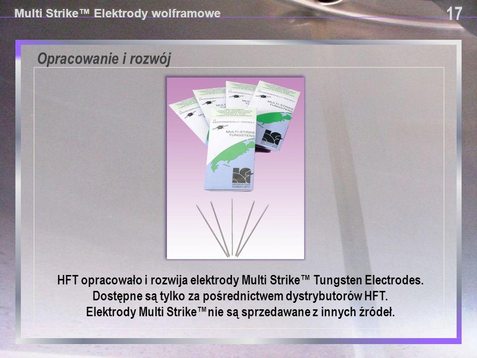 17 Multi Strike™ Elektrody wolframowe. Opracowanie i rozwój. HFT opracowało i rozwija elektrody Multi Strike™ Tungsten Electrodes.