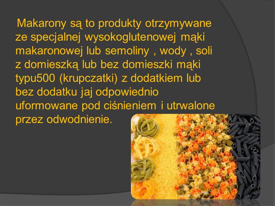 Makarony są to produkty otrzymywane ze specjalnej wysokoglutenowej mąki makaronowej lub semoliny , wody , soli z domieszką lub bez domieszki mąki typu500 (krupczatki) z dodatkiem lub bez dodatku jaj odpowiednio uformowane pod ciśnieniem i utrwalone przez odwodnienie.