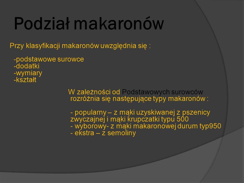 Podział makaronów Przy klasyfikacji makaronów uwzględnia się : -podstawowe surowce -dodatki -wymiary -kształt.