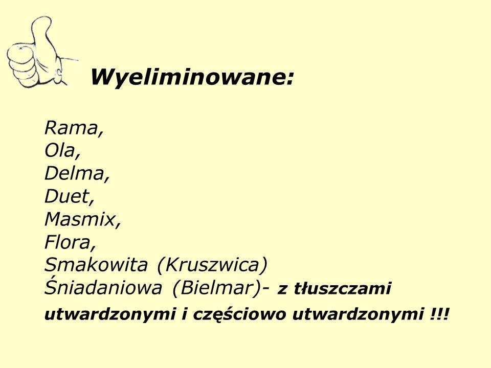 Wyeliminowane: Rama, Ola, Delma, Duet, Masmix, Flora, Smakowita (Kruszwica) Śniadaniowa (Bielmar)- z tłuszczami utwardzonymi i częściowo utwardzonymi !!!