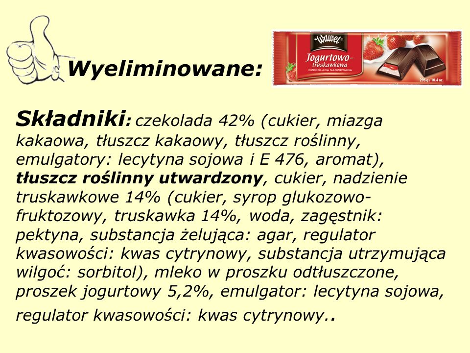 Wyeliminowane: Składniki: czekolada 42% (cukier, miazga kakaowa, tłuszcz kakaowy, tłuszcz roślinny, emulgatory: lecytyna sojowa i E 476, aromat), tłuszcz roślinny utwardzony, cukier, nadzienie truskawkowe 14% (cukier, syrop glukozowo-fruktozowy, truskawka 14%, woda, zagęstnik: pektyna, substancja żelująca: agar, regulator kwasowości: kwas cytrynowy, substancja utrzymująca wilgoć: sorbitol), mleko w proszku odtłuszczone, proszek jogurtowy 5,2%, emulgator: lecytyna sojowa, regulator kwasowości: kwas cytrynowy..