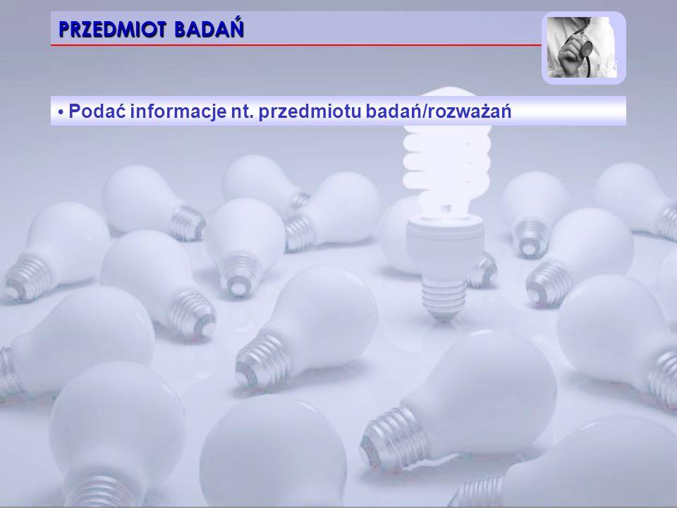 PRZEDMIOT BADAŃ • Podać informacje nt. przedmiotu badań/rozważań