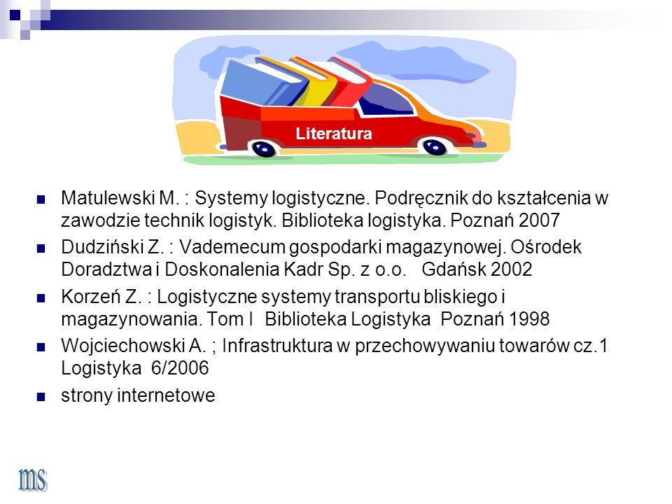 Literatura Matulewski M. : Systemy logistyczne. Podręcznik do kształcenia w zawodzie technik logistyk. Biblioteka logistyka. Poznań 2007.