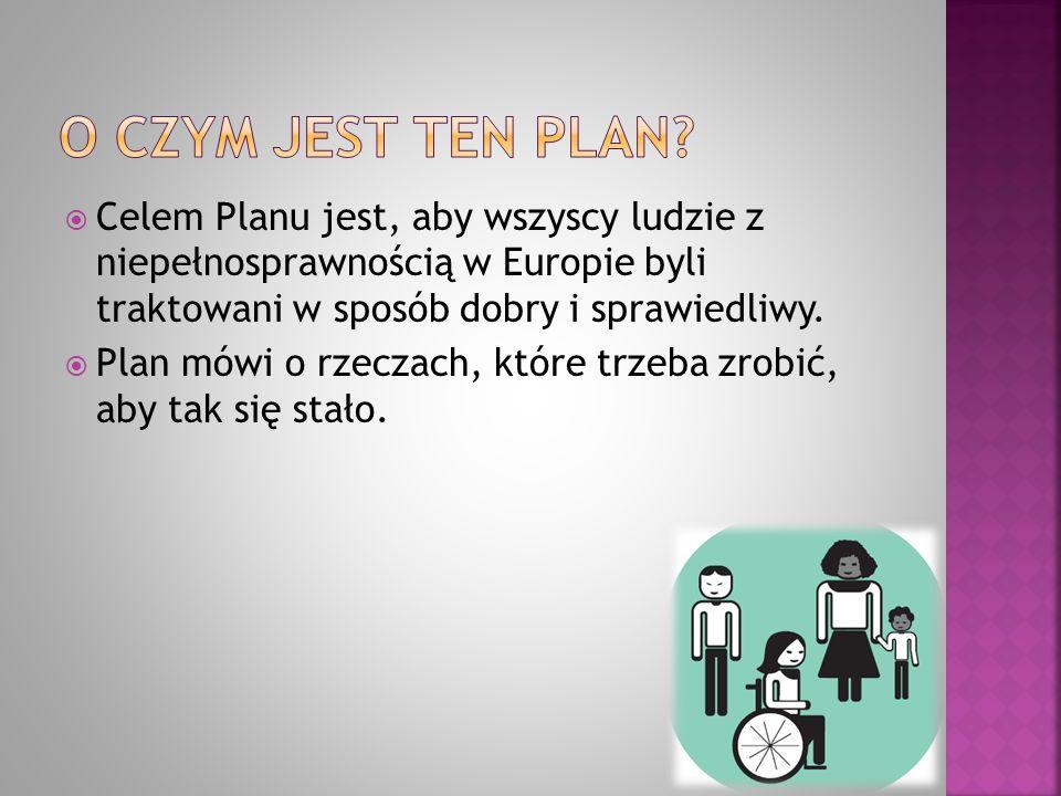 O czym jest ten plan Celem Planu jest, aby wszyscy ludzie z niepełnosprawnością w Europie byli traktowani w sposób dobry i sprawiedliwy.