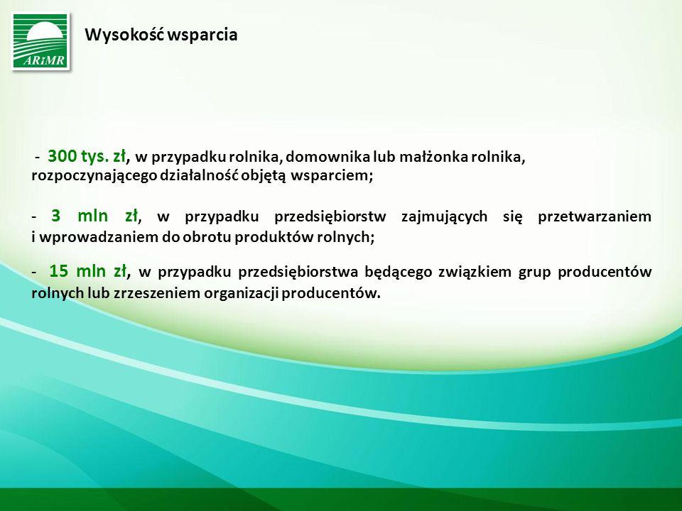 Wysokość wsparcia - 300 tys. zł, w przypadku rolnika, domownika lub małżonka rolnika, rozpoczynającego działalność objętą wsparciem;
