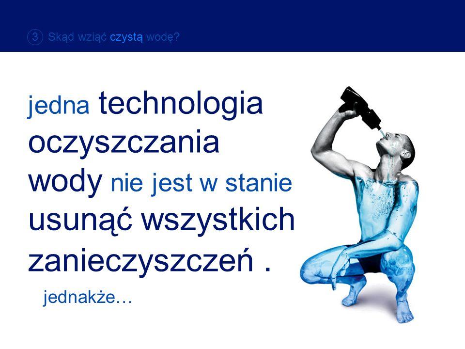 3 Skąd wziąć czystą wodę jedna technologia oczyszczania wody nie jest w stanie usunąć wszystkich zanieczyszczeń .