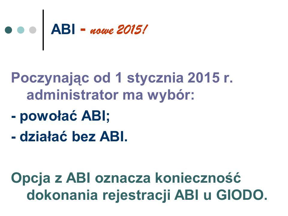 ABI - nowe 2015! Poczynając od 1 stycznia 2015 r. administrator ma wybór: - powołać ABI; - działać bez ABI.
