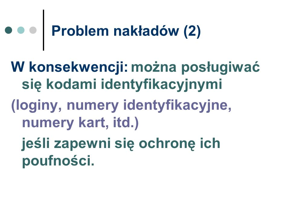 Problem nakładów (2) W konsekwencji: można posługiwać się kodami identyfikacyjnymi. (loginy, numery identyfikacyjne, numery kart, itd.)