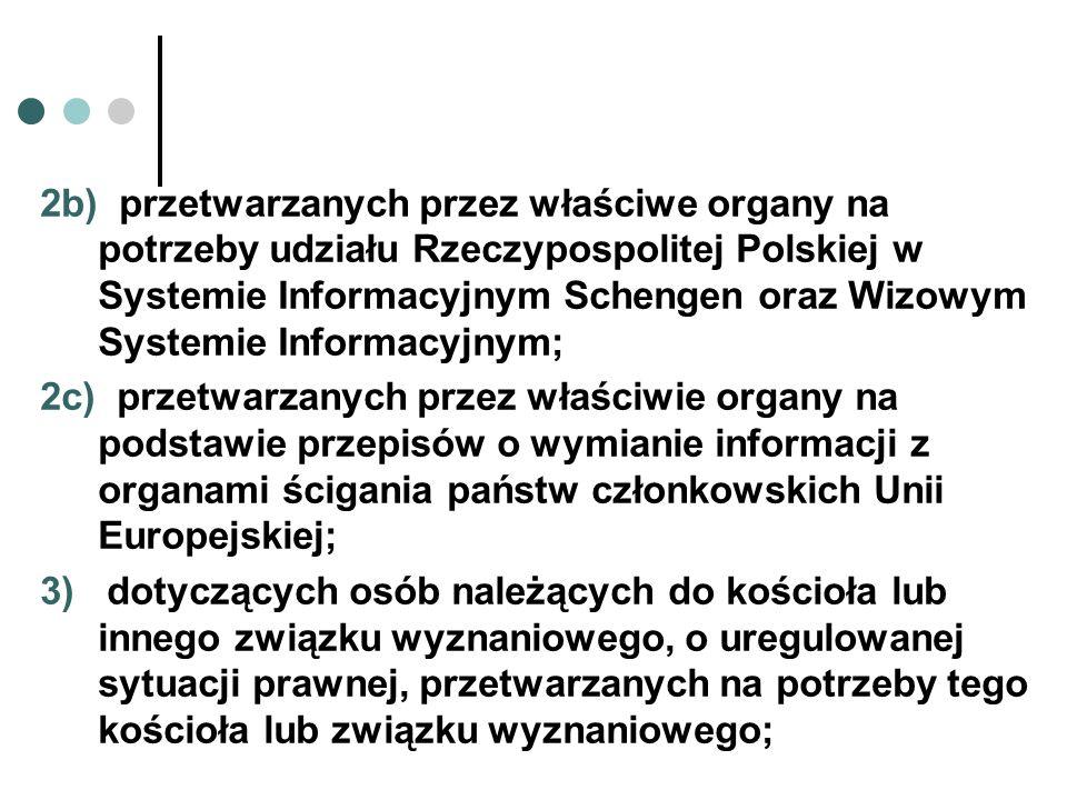 2b) przetwarzanych przez właściwe organy na potrzeby udziału Rzeczypospolitej Polskiej w Systemie Informacyjnym Schengen oraz Wizowym Systemie Informacyjnym;