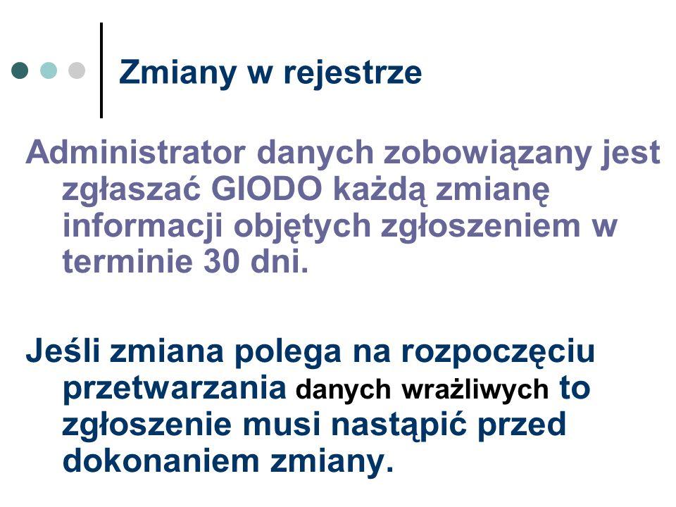Zmiany w rejestrze Administrator danych zobowiązany jest zgłaszać GIODO każdą zmianę informacji objętych zgłoszeniem w terminie 30 dni.