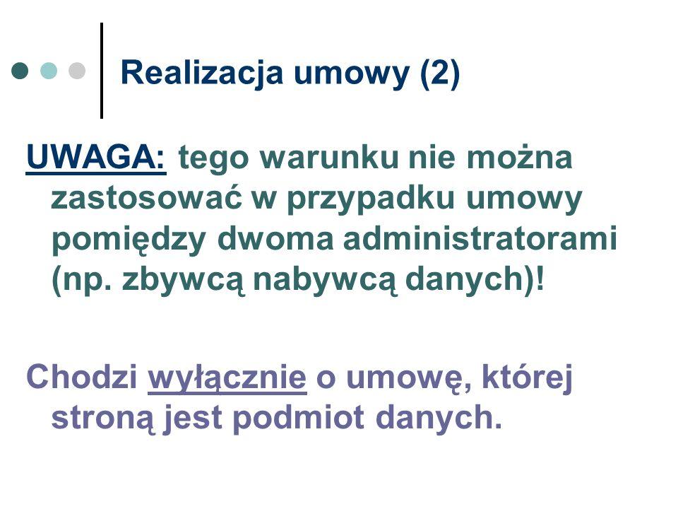 Realizacja umowy (2) UWAGA: tego warunku nie można zastosować w przypadku umowy pomiędzy dwoma administratorami (np. zbywcą nabywcą danych)!