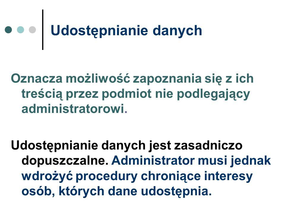 Udostępnianie danych Oznacza możliwość zapoznania się z ich treścią przez podmiot nie podlegający administratorowi.