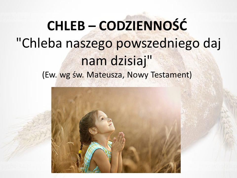 CHLEB – CODZIENNOŚĆ Chleba naszego powszedniego daj nam dzisiaj (Ew