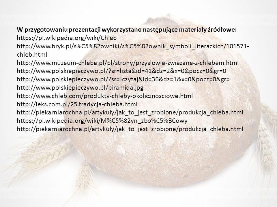 W przygotowaniu prezentacji wykorzystano następujące materiały źródłowe: https://pl.wikipedia.org/wiki/Chleb http://www.bryk.pl/s%C5%82owniki/s%C5%82ownik_symboli_literackich/101571-chleb.html http://www.muzeum-chleba.pl/pl/strony/przyslowia-zwiazane-z-chlebem.html http://www.polskiepieczywo.pl/ sr=lista&id=41&dz=2&x=0&pocz=0&gr=0 http://www.polskiepieczywo.pl/ sr=!czytaj&id=36&dz=1&x=0&pocz=0&gr= http://www.polskiepieczywo.pl/piramida.jpg http://www.chleb.com/produkty-chleby-okolicznosciowe.html http://leks.com.pl/25.tradycja-chleba.html http://piekarniarochna.pl/artykuly/jak_to_jest_zrobione/produkcja_chleba.html https://pl.wikipedia.org/wiki/M%C5%82yn_zbo%C5%BCowy http://piekarniarochna.pl/artykuly/jak_to_jest_zrobione/produkcja_chleba.html
