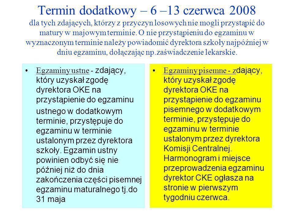 Termin dodatkowy – 6 –13 czerwca 2008 dla tych zdających, którzy z przyczyn losowych nie mogli przystąpić do matury w majowym terminie. O nie przystąpieniu do egzaminu w wyznaczonym terminie należy powiadomić dyrektora szkoły najpóźniej w dniu egzaminu, dołączając np.zaświadczenie lekarskie.