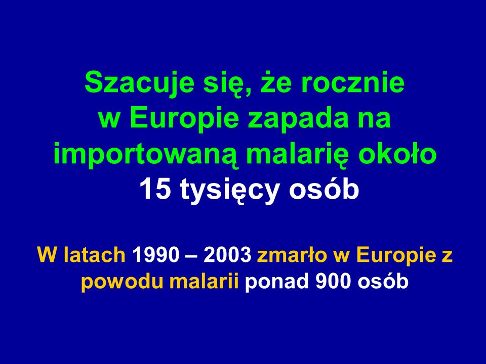 Szacuje się, że rocznie w Europie zapada na importowaną malarię około 15 tysięcy osób W latach 1990 – 2003 zmarło w Europie z powodu malarii ponad 900 osób