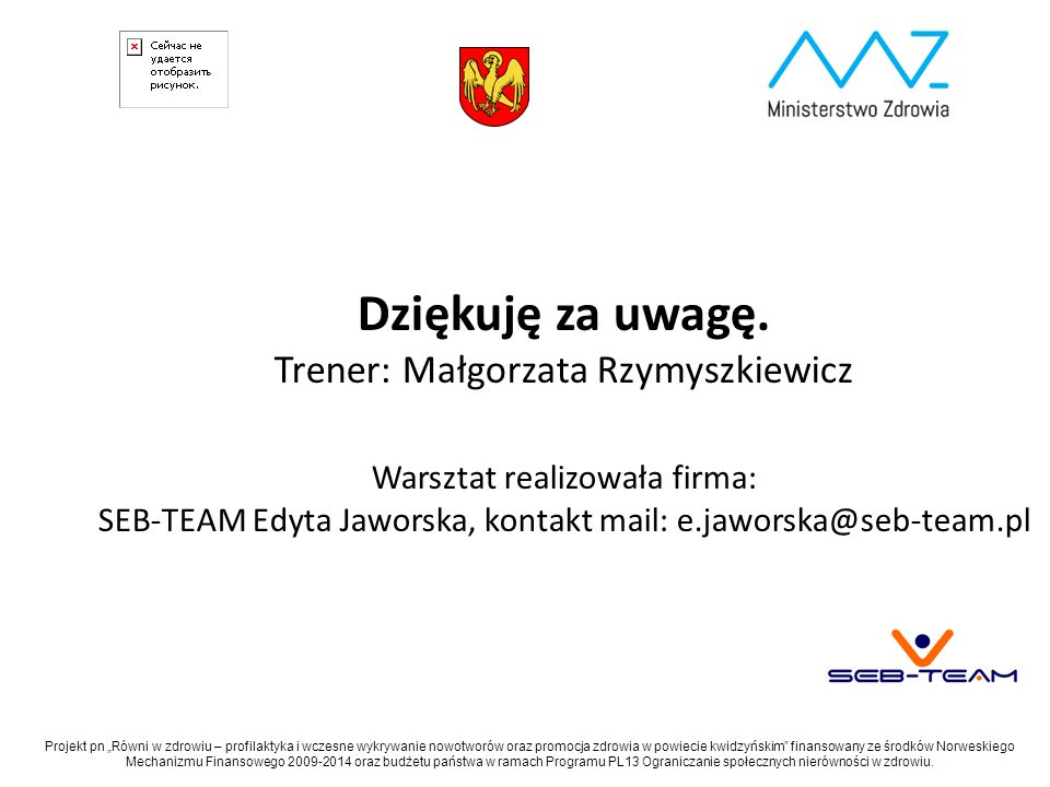 Dziękuję za uwagę. Trener: Małgorzata Rzymyszkiewicz Warsztat realizowała firma: SEB-TEAM Edyta Jaworska, kontakt mail: e.jaworska@seb-team.pl