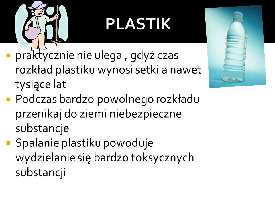 PLASTIK praktycznie nie ulega , gdyż czas rozkład plastiku wynosi setki a nawet tysiące lat.