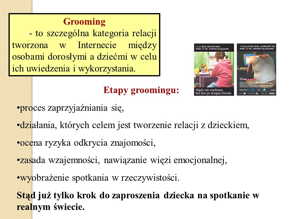 Grooming - to szczególna kategoria relacji tworzona w Internecie między osobami dorosłymi a dziećmi w celu ich uwiedzenia i wykorzystania.
