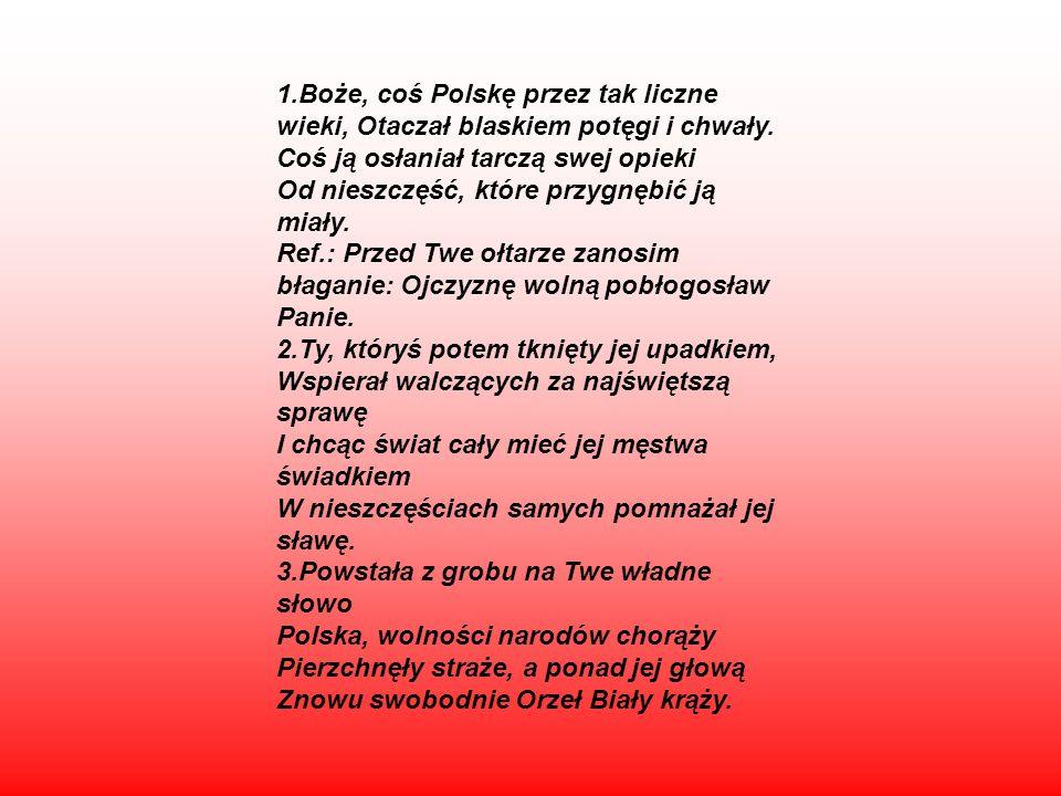 1.Boże, coś Polskę przez tak liczne wieki, Otaczał blaskiem potęgi i chwały.