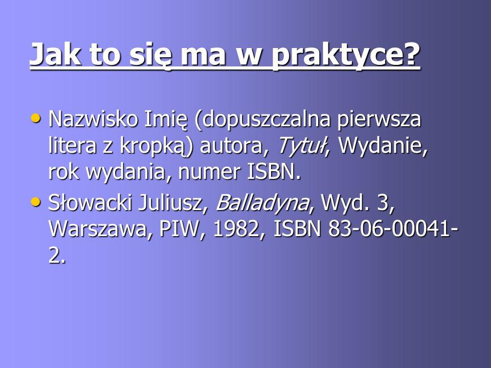 Jak to się ma w praktyce Nazwisko Imię (dopuszczalna pierwsza litera z kropką) autora, Tytuł, Wydanie, rok wydania, numer ISBN.